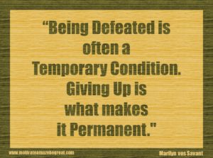 11_ Being defeated is often a temporary condition_ Giving up is what makes it permanent_ - Marilyn vos Savant